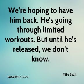 Mike Beall  - We're hoping to have him back. He's going through limited workouts. But until he's released, we don't know.