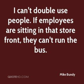 Mike Bundy  - I can't double use people. If employees are sitting in that store front, they can't run the bus.