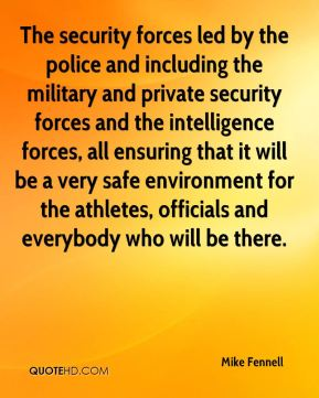 Mike Fennell  - The security forces led by the police and including the military and private security forces and the intelligence forces, all ensuring that it will be a very safe environment for the athletes, officials and everybody who will be there.