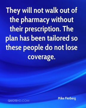 Mike Fierberg  - They will not walk out of the pharmacy without their prescription. The plan has been tailored so these people do not lose coverage.