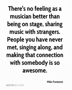Mike Fontenot  - There's no feeling as a musician better than being on stage, sharing music with strangers. People you have never met, singing along, and making that connection with somebody is so awesome.