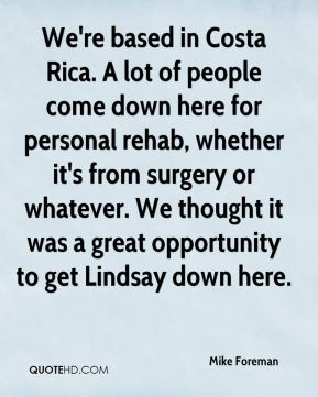 Mike Foreman  - We're based in Costa Rica. A lot of people come down here for personal rehab, whether it's from surgery or whatever. We thought it was a great opportunity to get Lindsay down here.