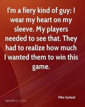 Mike Garland  - I'm a fiery kind of guy; I wear my heart on my sleeve. My players needed to see that. They had to realize how much I wanted them to win this game.