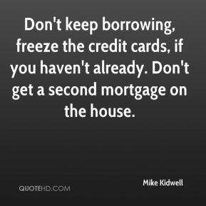 Mike Kidwell  - Don't keep borrowing, freeze the credit cards, if you haven't already. Don't get a second mortgage on the house.
