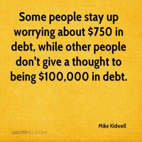 Mike Kidwell  - Some people stay up worrying about $750 in debt, while other people don't give a thought to being $100,000 in debt.