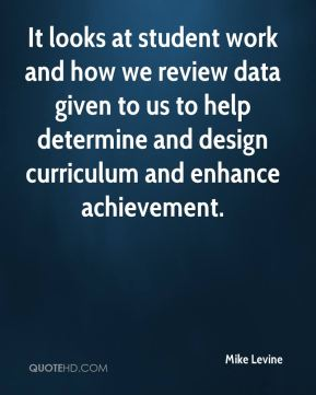 Mike Levine  - It looks at student work and how we review data given to us to help determine and design curriculum and enhance achievement.