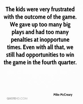 Mike McCreary  - The kids were very frustrated with the outcome of the game. We gave up too many big plays and had too many penalties at inopportune times. Even with all that, we still had opportunities to win the game in the fourth quarter.