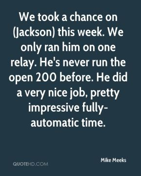 Mike Meeks  - We took a chance on (Jackson) this week. We only ran him on one relay. He's never run the open 200 before. He did a very nice job, pretty impressive fully-automatic time.