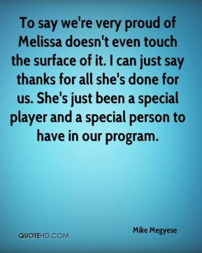 Mike Megyese  - To say we're very proud of Melissa doesn't even touch the surface of it. I can just say thanks for all she's done for us. She's just been a special player and a special person to have in our program.