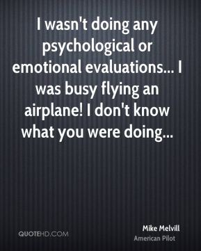 I wasn't doing any psychological or emotional evaluations... I was busy flying an airplane! I don't know what you were doing...