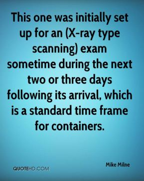 Mike Milne  - This one was initially set up for an (X-ray type scanning) exam sometime during the next two or three days following its arrival, which is a standard time frame for containers.