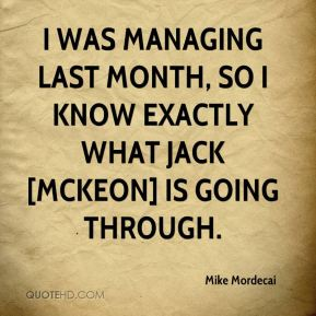 Mike Mordecai  - I was managing last month, so I know exactly what Jack [McKeon] is going through.