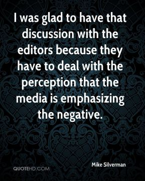 I was glad to have that discussion with the editors because they have to deal with the perception that the media is emphasizing the negative.