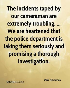 The incidents taped by our cameraman are extremely troubling, ... We are heartened that the police department is taking them seriously and promising a thorough investigation.