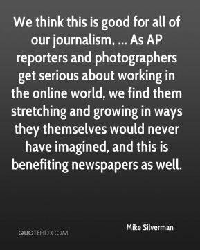 Mike Silverman  - We think this is good for all of our journalism, ... As AP reporters and photographers get serious about working in the online world, we find them stretching and growing in ways they themselves would never have imagined, and this is benefiting newspapers as well.