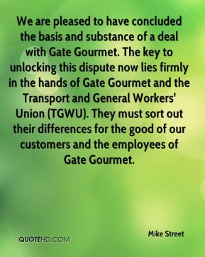 Mike Street  - We are pleased to have concluded the basis and substance of a deal with Gate Gourmet. The key to unlocking this dispute now lies firmly in the hands of Gate Gourmet and the Transport and General Workers' Union (TGWU). They must sort out their differences for the good of our customers and the employees of Gate Gourmet.