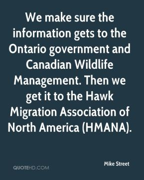 Mike Street  - We make sure the information gets to the Ontario government and Canadian Wildlife Management. Then we get it to the Hawk Migration Association of North America (HMANA).