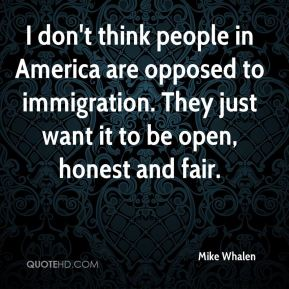 Mike Whalen  - I don't think people in America are opposed to immigration. They just want it to be open, honest and fair.