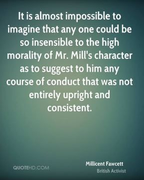 It is almost impossible to imagine that any one could be so insensible to the high morality of Mr. Mill's character as to suggest to him any course of conduct that was not entirely upright and consistent.