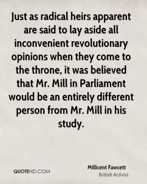 Just as radical heirs apparent are said to lay aside all inconvenient revolutionary opinions when they come to the throne, it was believed that Mr. Mill in Parliament would be an entirely different person from Mr. Mill in his study.