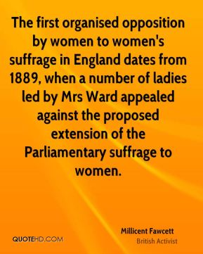 Millicent Fawcett - The first organised opposition by women to women's suffrage in England dates from 1889, when a number of ladies led by Mrs Ward appealed against the proposed extension of the Parliamentary suffrage to women.