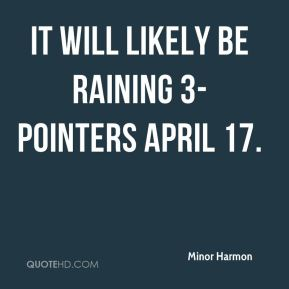 Minor Harmon  - It will likely be raining 3-pointers April 17.