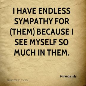 Miranda July  - I have endless sympathy for (them) because I see myself so much in them.