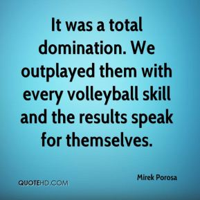 Mirek Porosa  - It was a total domination. We outplayed them with every volleyball skill and the results speak for themselves.