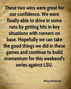Missy Dickerson  - These two wins were great for our confidence. We were finally able to drive in some runs by getting hits in key situations with runners on base. Hopefully we can take the good things we did in these games and continue to build momentum for this weekend's series against LSU.