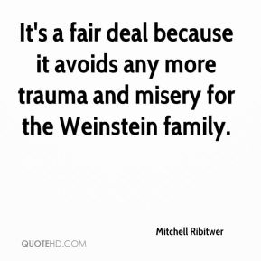 Mitchell Ribitwer  - It's a fair deal because it avoids any more trauma and misery for the Weinstein family.