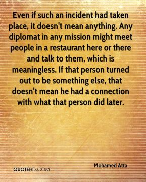 Mohamed Atta  - Even if such an incident had taken place, it doesn't mean anything. Any diplomat in any mission might meet people in a restaurant here or there and talk to them, which is meaningless. If that person turned out to be something else, that doesn't mean he had a connection with what that person did later.