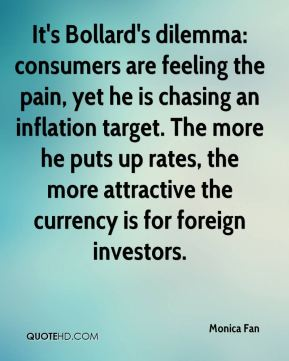 Monica Fan  - It's Bollard's dilemma: consumers are feeling the pain, yet he is chasing an inflation target. The more he puts up rates, the more attractive the currency is for foreign investors.