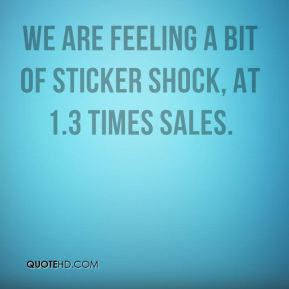 Myles Walton  - We are feeling a bit of sticker shock, at 1.3 times sales.