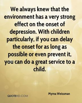 Myrna Weissman  - We always knew that the environment has a very strong effect on the onset of depression. With children particularly, if you can delay the onset for as long as possible or even prevent it, you can do a great service to a child.