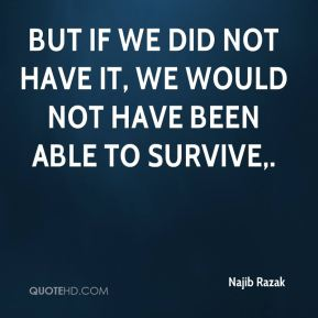 But if we did not have it, we would not have been able to survive.