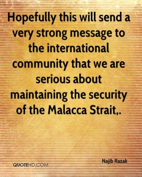 Hopefully this will send a very strong message to the international community that we are serious about maintaining the security of the Malacca Strait.