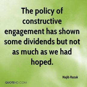 Najib Razak  - The policy of constructive engagement has shown some dividends but not as much as we had hoped.