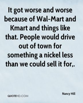 Nancy Hill  - It got worse and worse because of Wal-Mart and Kmart and things like that. People would drive out of town for something a nickel less than we could sell it for.