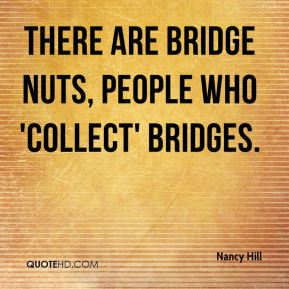 Nancy Hill  - There are bridge nuts, people who 'collect' bridges.