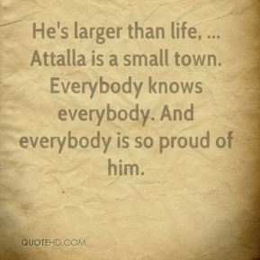 Nancy Mitchell  - He's larger than life, ... Attalla is a small town. Everybody knows everybody. And everybody is so proud of him.