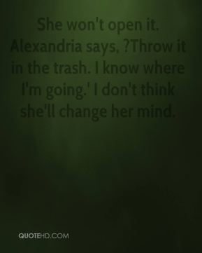Nancy Mitchell  - She won't open it. Alexandria says, ?Throw it in the trash. I know where I'm going.' I don't think she'll change her mind.