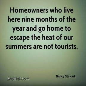 Nancy Stewart  - Homeowners who live here nine months of the year and go home to escape the heat of our summers are not tourists.