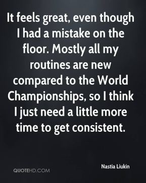 It feels great, even though I had a mistake on the floor. Mostly all my routines are new compared to the World Championships, so I think I just need a little more time to get consistent.