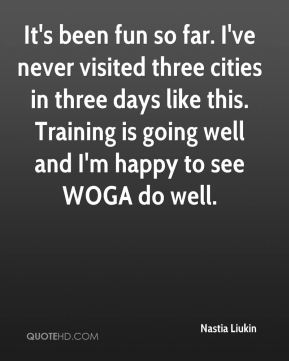 It's been fun so far. I've never visited three cities in three days like this. Training is going well and I'm happy to see WOGA do well.