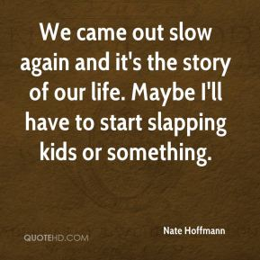 Nate Hoffmann  - We came out slow again and it's the story of our life. Maybe I'll have to start slapping kids or something.