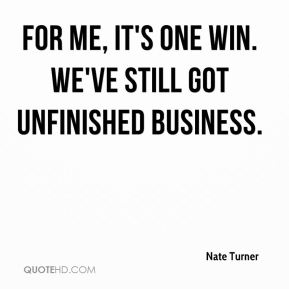 For me, it's one win. We've still got unfinished business.
