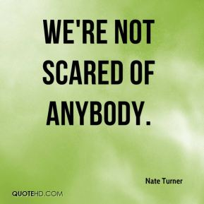 We're not scared of anybody.