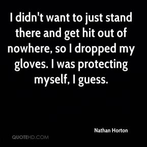Nathan Horton  - I didn't want to just stand there and get hit out of nowhere, so I dropped my gloves. I was protecting myself, I guess.