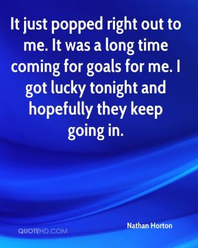 Nathan Horton  - It just popped right out to me. It was a long time coming for goals for me. I got lucky tonight and hopefully they keep going in.