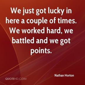 Nathan Horton  - We just got lucky in here a couple of times. We worked hard, we battled and we got points.